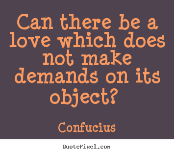Quotes about love - Can there be a love which does not make demands on its object?..