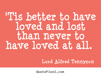 'tis better to have loved and lost than never to have loved at.. Lord Alfred Tennyson good love quote