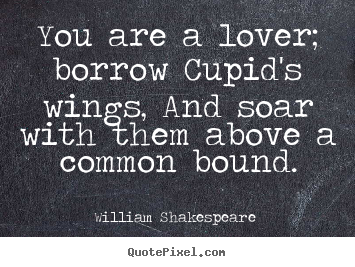 You are a lover; borrow cupid's wings, and soar with them.. William Shakespeare  famous love quotes