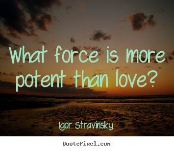 Igor Stravinsky  picture quotes - What force is more potent than love? - Love quotes