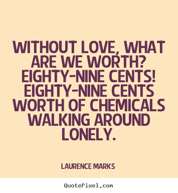 Without love, what are we worth?  eighty-nine cents!  eighty-nine cents.. Laurence Marks greatest love quote