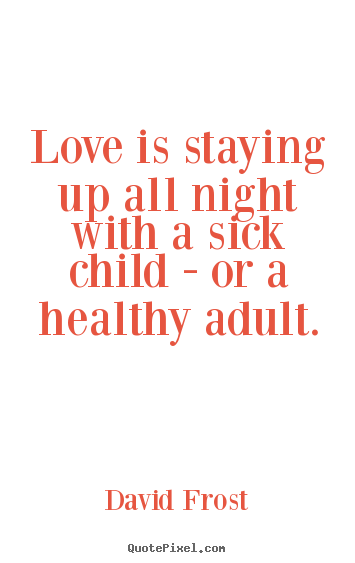 David Frost picture quotes - Love is staying up all night with a sick child - or a healthy adult. - Love quotes