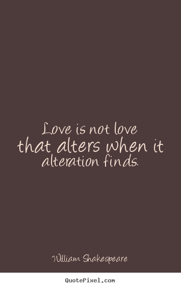 Love is not love that alters when it alteration finds. William Shakespeare  love quotes