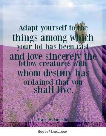 Marcus Aurelius picture quotes - Adapt yourself to the things among which your lot.. - Love quotes