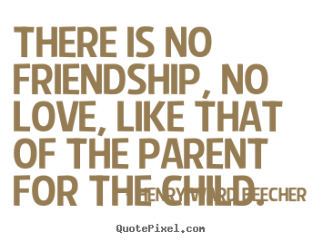 Love quotes - There is no friendship, no love, like that of the parent for the child.