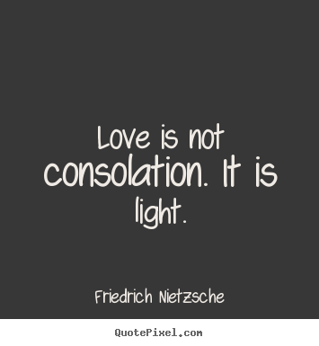Love is not consolation. it is light. Friedrich Nietzsche  love quotes