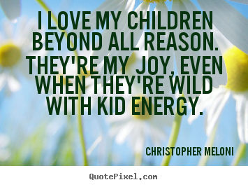 Christopher Meloni picture quotes - I love my children beyond all reason. they're my joy, even.. - Love quotes