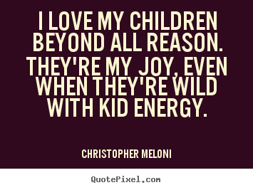 Love quote - I love my children beyond all reason. they're my joy, even..