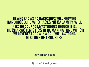 He who knows no hardships will know no hardihood... Harry Emerson Fosdick top love quote