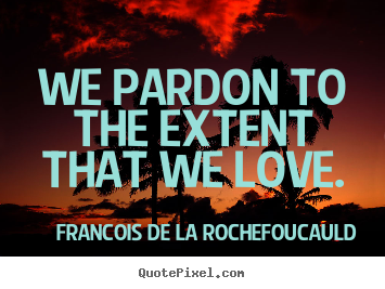 We pardon to the extent that we love. Francois De La Rochefoucauld popular love quotes