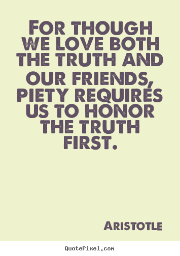 Diy picture quotes about love - For though we love both the truth and our friends, piety requires..