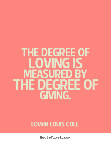 Design custom poster quotes about love - The degree of loving is measured by the degree of giving.