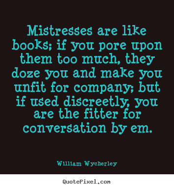 Create graphic picture quotes about love - Mistresses are like books; if you pore upon them too much, they..