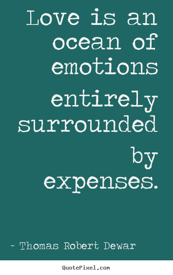 Thomas Robert Dewar Picture Quotes   Love Is An Ocean Of Emotions Entirely  Surrounded By Expenses