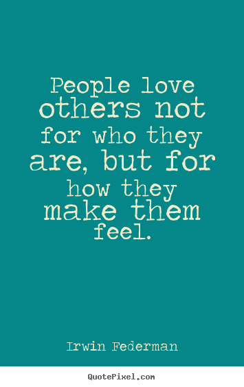 People love others not for who they are, but for how.. Irwin Federman great love quotes