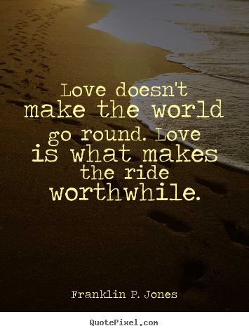 Quotes about love - Love doesn't make the world go round. love..
