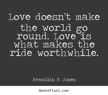Franklin P. Jones picture quotes - Love doesn't make the world go round. love is what.. - Love quote