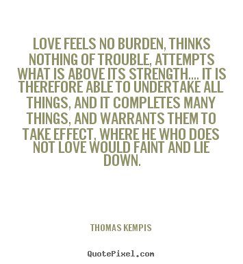 Quotes about love - Love feels no burden, thinks nothing of trouble, attempts..