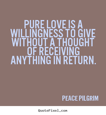 Love quote Pure love is a willingness to give without a thought of