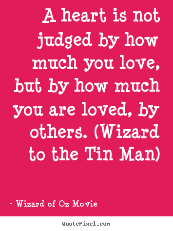 A Heart Is Not Judged By How Much You Love, But By How Much.