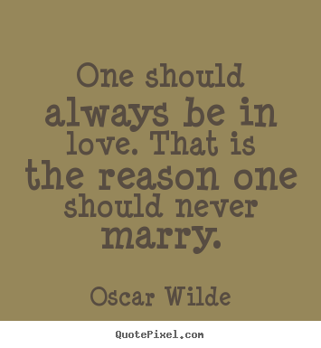 Make personalized picture quotes about love - One should always be in love. that is the reason one should..