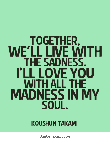 Together, we'll live with the sadness. i'll love you with all the madness.. Koushun Takami good love quote