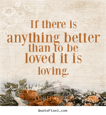 Sayings about love - If there is anything better than to be loved it..