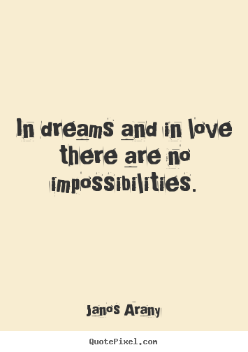 Quotes about love - In dreams and in love there are no impossibilities.