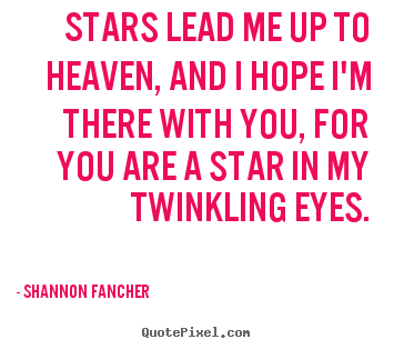 Love quotes - Stars lead me up to heaven, and i hope i'm there with..
