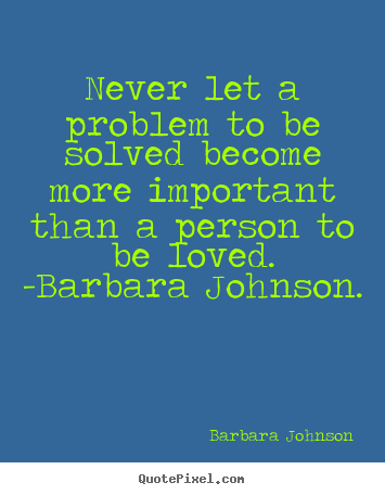 Barbara Johnson poster quote - Never let a problem to be solved become ...: quotepixel.com/picture/love/barbara_johnson/never_let_a_problem_to...