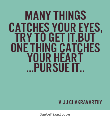 Many things catches your eyes, try to get it.but.. Viju Chakravarthy famous love quote