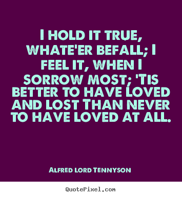 I hold it true, whate'er befall; i feel it, when i sorrow most;.. Alfred Lord Tennyson greatest love sayings