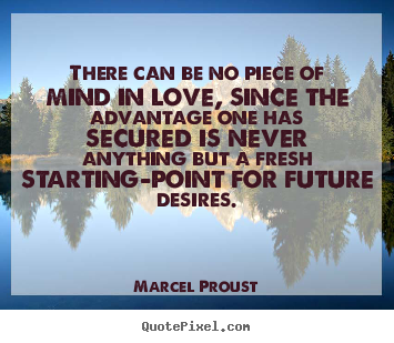 Marcel Proust picture quote - There can be no piece of mind in love, since the advantage one.. - Love quotes