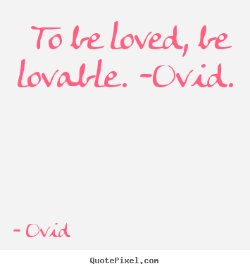 Make picture sayings about love - To be loved, be lovable. -ovid.