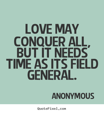 General Love Quotes Best Quote About Love  Love May Conquer All But It Needs Time As Its