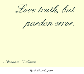 Customize picture quotes about love - Love truth, but pardon error.