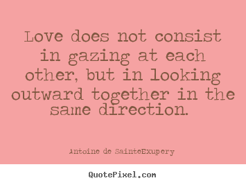 Love quote - Love does not consist in gazing at each other,..