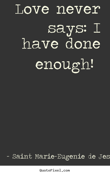 Love quotes - Love never says: i have done enough!