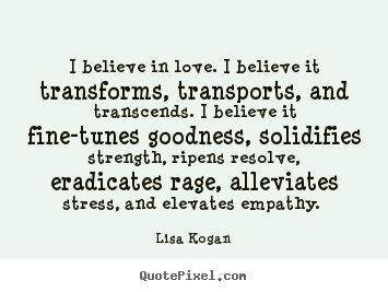 Believe In Love Quotes Alluring Lisa Kogan Image Quotes  I Believe In Lovei Believe It