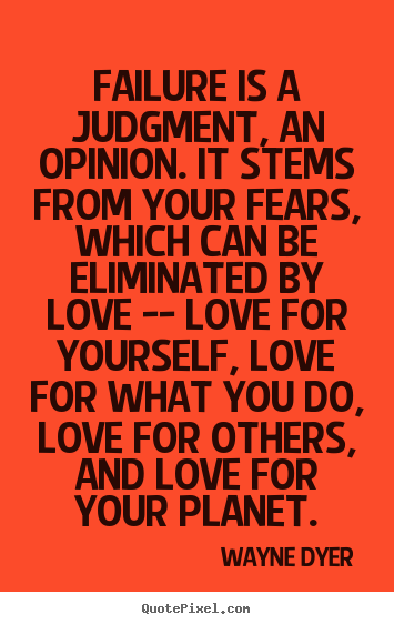 Wayne Dyer picture quotes - Failure is a judgment, an opinion. it stems from.. - Love quotes