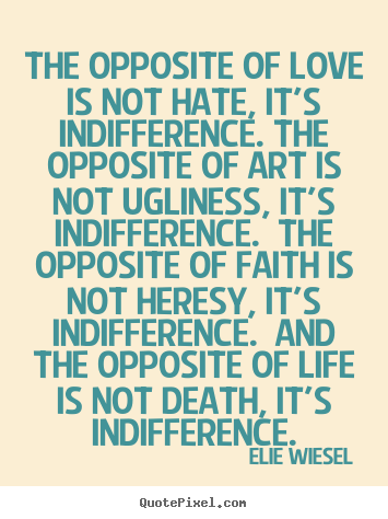 The opposite of love is not hate, it's indifference... Elie Wiesel great love quote