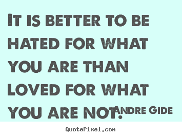 Andre Gide poster quotes - It is better to be hated for what you are than loved for.. - Love quotes