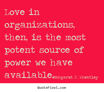 Quote about love - Love in organizations, then, is the most potent..