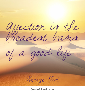 George Eliot photo quotes - Affection is the broadest basis of a good life.  - Love quote