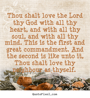 Love quotes - Thou shalt love the lord thy god with all thy heart, and with all..