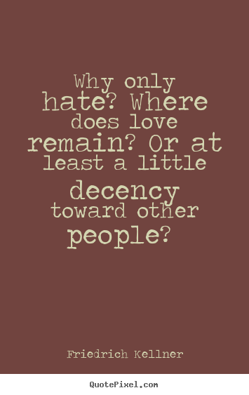 Friedrich Kellner picture quote - Why only hate? where does love remain? or at least a little decency.. - Love quote