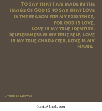 To say that i am made in the image of god is to say that.. Thomas Merton good love quote