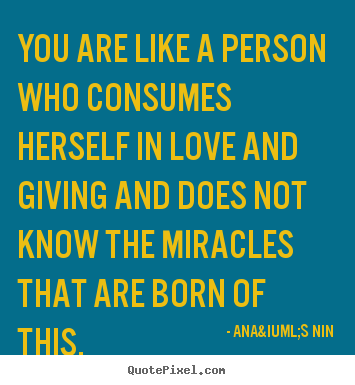 Love quotes - You are like a person who consumes herself..