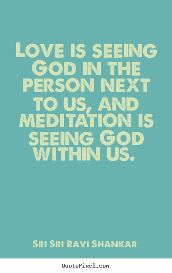 Love is seeing god in the person next to us, and meditation.. Sri Sri Ravi Shankar top love quotes