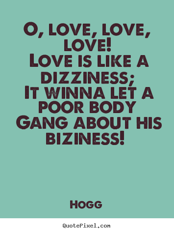 75 Quotes About Love : Hogg picture quote - O, love, love, love! love is like a dizziness; it ...